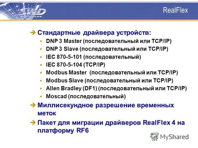 RealFlex Стандартные драйвера устройств: DNP 3 Master (последовательный или TCP/IP) DNP 3 Slave (последовательный или TCP/IP) IEC 870-5-101 (последовательный) IEC 870-5-104 (TCP/IP) Modbus Master (последовательный или TCP/IP) Modbus Slave (последоват