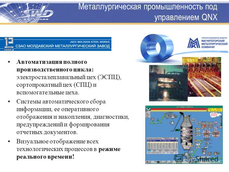 Металлургическая промышленность под управлением QNX Автоматизация полного производственного цикла: электросталеплавильный цех (ЭСПЦ), сортопрокатный цех (СПЦ) и вспомогательные цеха. Системы автоматического сбора информации, ее оперативного отображен