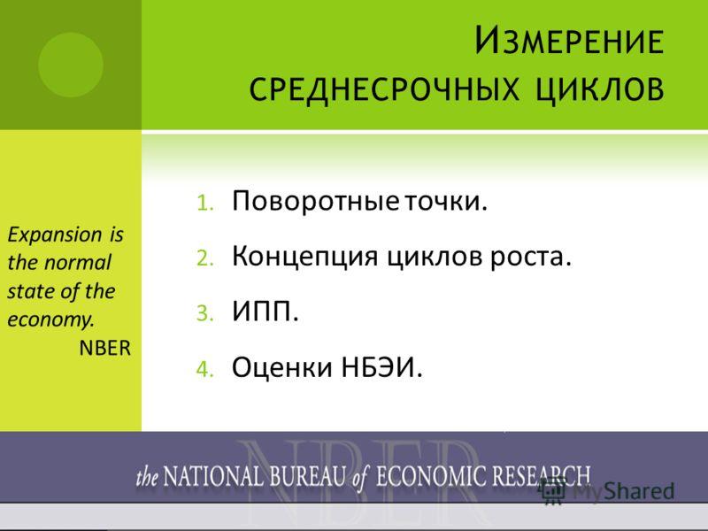 И ЗМЕРЕНИЕ СРЕДНЕСРОЧНЫХ ЦИКЛОВ 1. Поворотные точки. 2. Концепция циклов роста. 3. ИПП. 4. Оценки НБЭИ. Expansion is the normal state of the economy. NBER