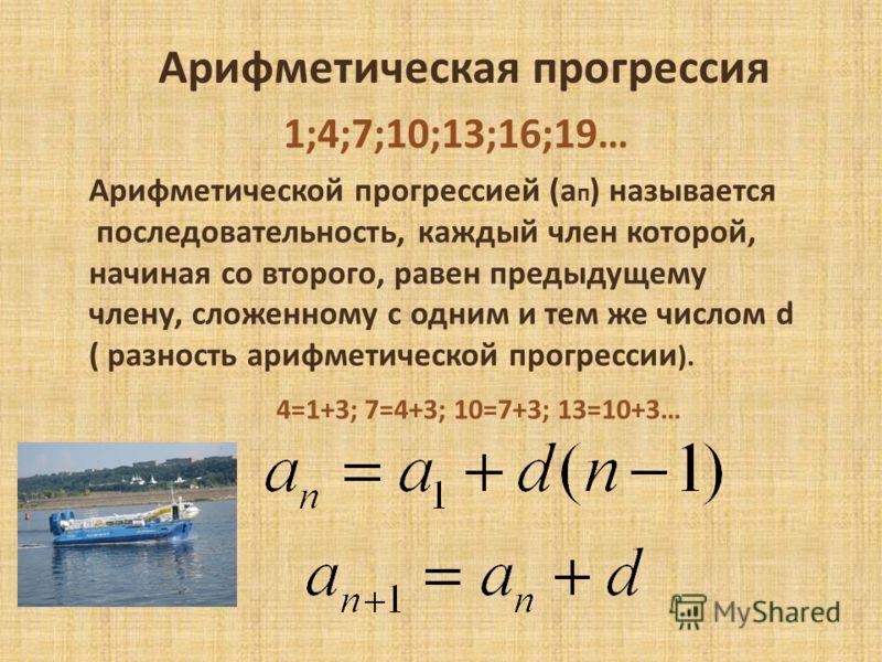 Арифметическая прогрессия 1;4;7;10;13;16;19… Арифметической прогрессией (а п ) называется последовательность, каждый член которой, начиная со второго, равен предыдущему члену, сложенному с одним и тем же числом d ( разность арифметической прогрессии