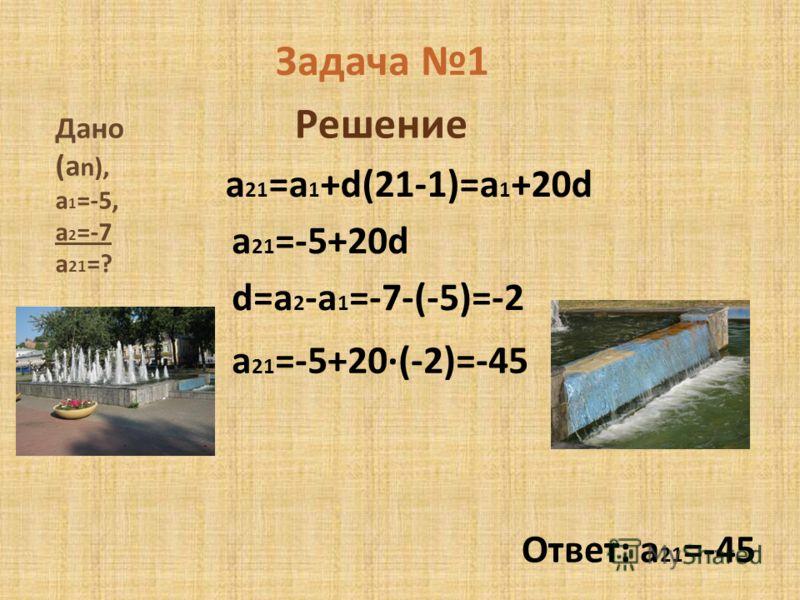 Задача 1 Дано (a n), a 1 =-5, a 2 =-7 a 21 =? Решение a 21 =a 1 +d(21-1)=a 1 +20d a 21 =-5+20d d=a 2 -a 1 =-7-(-5)=-2 a 21 =-5+20·(-2)=-45 Ответ: a 21 =-45