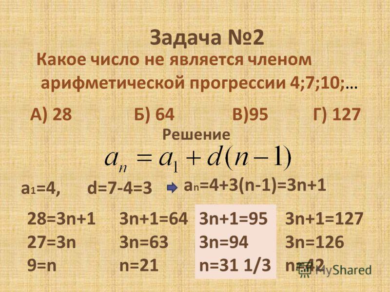 Задача 2 Какое число не является членом арифметической прогрессии 4;7;10;… А) 28 Б) 64 В)95 Г) 127 Решение a 1 =4, d=7-4=3 a n =4+3(n-1)=3n+1 28=3n+1 27=3n 9=n 3n+1=64 3n=63 n=21 3n+1=95 3n=94 n=31 1/3 3n+1=127 3n=126 n=42