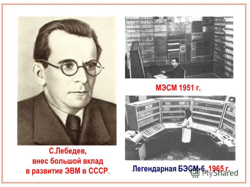 С.Лебедев, внес большой вклад в развитие ЭВМ в СССР. МЭСМ 1951 г. Легендарная БЭСМ-6, 1965 г.