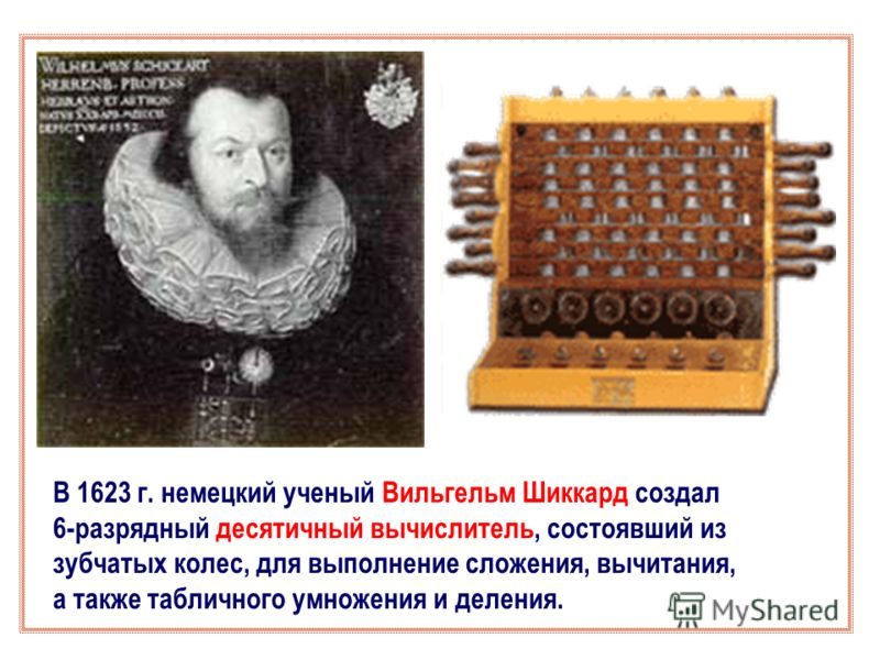 В 1623 г. немецкий ученый Вильгельм Шиккард создал 6-разрядный десятичный вычислитель, состоявший из зубчатых колес, для выполнение сложения, вычитания, а также табличного умножения и деления.
