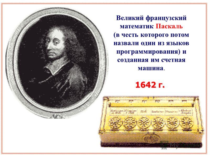 Великий французский математик Паскаль (в честь которого потом назвали один из языков программирования) и созданная им счетная машина. 1642 г.