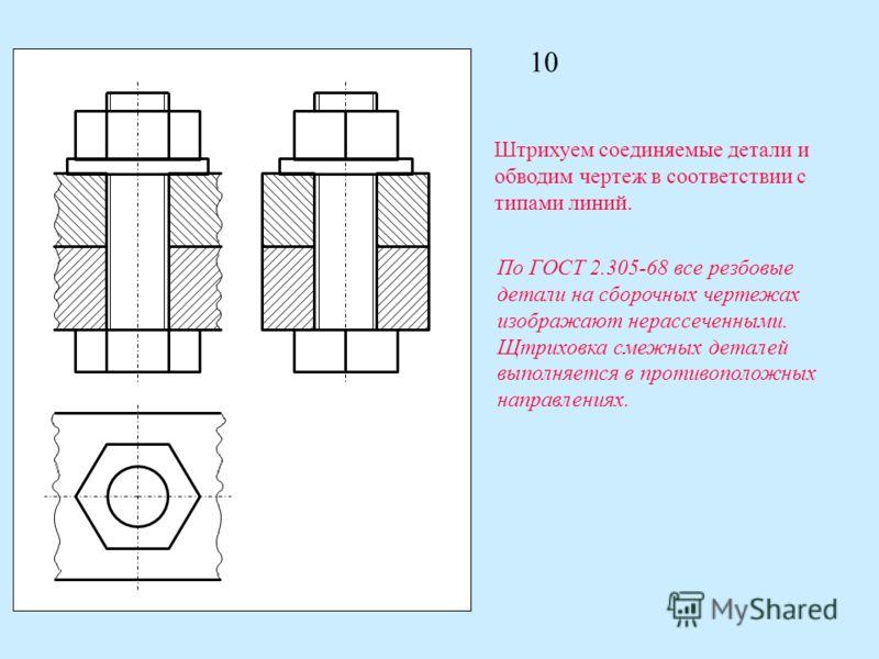 10 Штрихуем соединяемые детали и обводим чертеж в соответствии с типами линий. По ГОСТ 2.305-68 все резбовые детали на сборочных чертежах изображают нерассеченными. Щтриховка смежных деталей выполняется в противоположных направлениях.