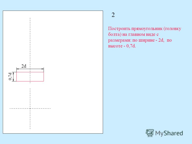 2 Построить прямоугольник (головку болта) на главном виде с размерами: по ширине - 2d, по высоте - 0,7d. 0,7d 2d