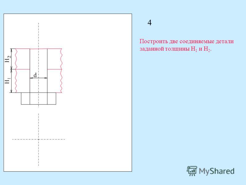 4 d H 1 H 2 Построить две соединяемые детали заданной толщины H 1 и H 2.