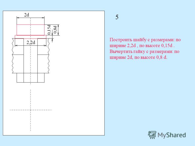 2d 2,2d 0,15d 0,8d Построить шайбу с размерами: по ширине 2,2d, по высоте 0,15d. Вычертить гайку с размерами: по ширине 2d, по высоте 0,8 d. 5