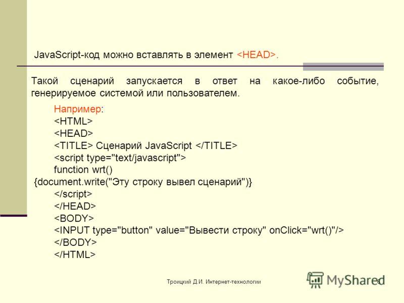 Троицкий Д.И. Интернет-технологии6 JavaScript-код можно вставлять в элемент. Такой сценарий запускается в ответ на какое-либо событие, генерируемое системой или пользователем. Например: Сценарий JavaScript function wrt() {document.write(