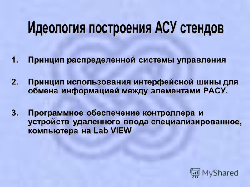 1.Принцип распределенной системы управления 2.Принцип использования интерфейсной шины для обмена информацией между элементами РАСУ. 3.Программное обеспечение контроллера и устройств удаленного ввода специализированное, компьютера на Lab VIEW