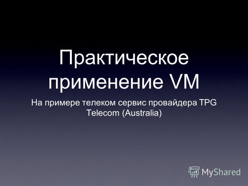 Практическое применение VM На примере телеком сервис провайдера TPG Telecom (Australia)
