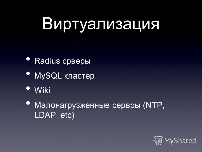 Виртуализация Radius срверы MySQL кластер Wiki Малонагрузженные сервры (NTP, LDAP etc)