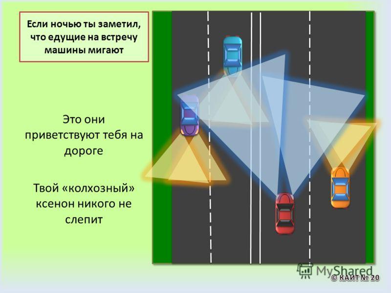 Если ночью ты заметил, что едущие на встречу машины мигают Это они приветствуют тебя на дороге Твой «колхозный» ксенон никого не слепит