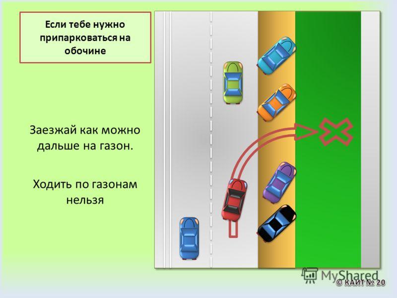 Если тебе нужно припарковаться на обочине Заезжай как можно дальше на газон. Ходить по газонам нельзя