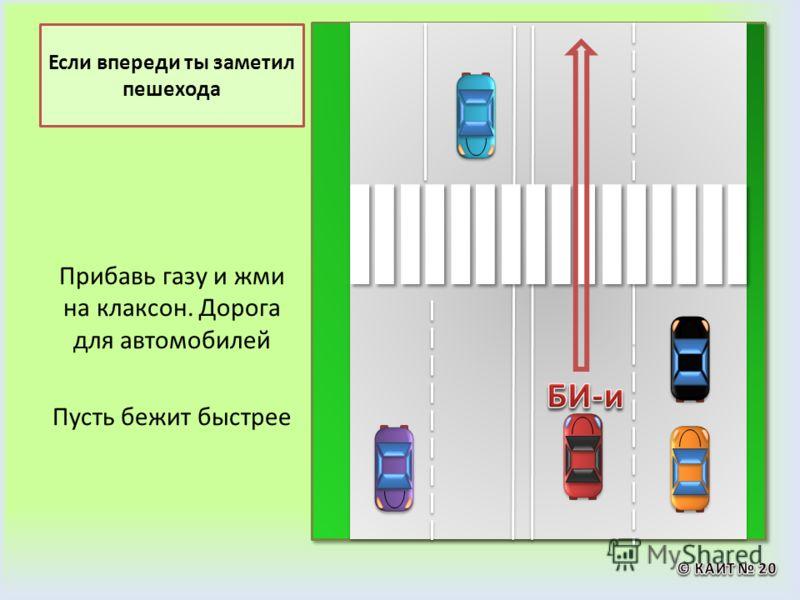 Если впереди ты заметил пешехода Прибавь газу и жми на клаксон. Дорога для автомобилей Пусть бежит быстрее