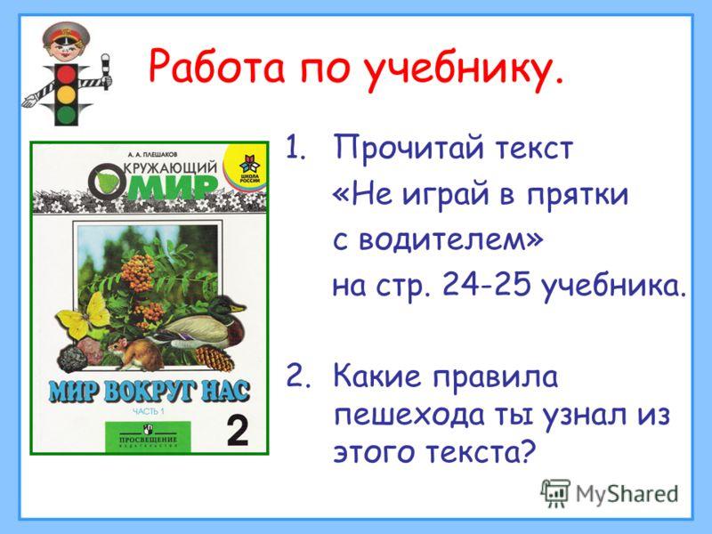 Работа по учебнику. 1.Прочитай текст «Не играй в прятки с водителем» на стр. 24-25 учебника. 2.Какие правила пешехода ты узнал из этого текста?
