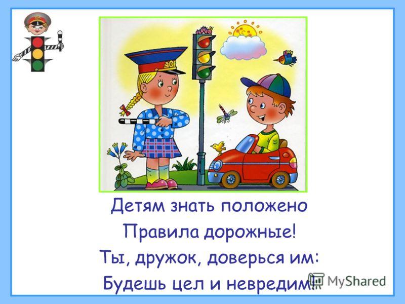 Детям знать положено Правила дорожные! Ты, дружок, доверься им: Будешь цел и невредим!