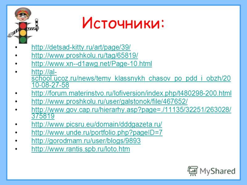 Источники: http://detsad-kitty.ru/art/page/39/ http://www.proshkolu.ru/tag/65819/ http://www.xn--d1awg.net/Page-10.html http://al- school.ucoz.ru/news/temy_klassnykh_chasov_po_pdd_i_obzh/20 10-08-27-58http://al- school.ucoz.ru/news/temy_klassnykh_cha