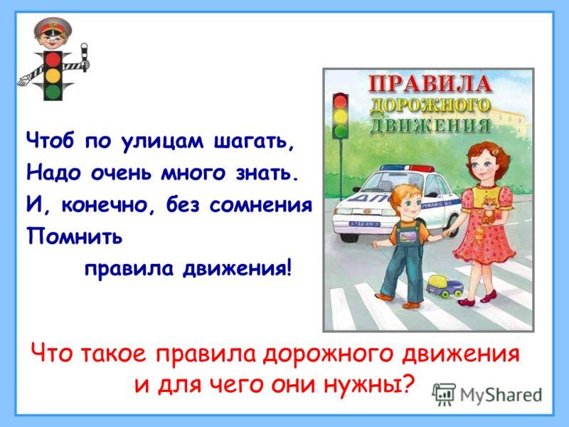 Чтоб по улицам шагать, Надо очень много знать. И, конечно, без сомнения Помнить правила движения! Что такое правила дорожного движения и для чего они нужны?
