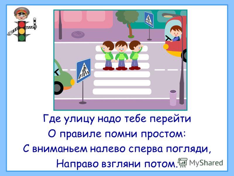 Где улицу надо тебе перейти О правиле помни простом: С вниманьем налево сперва погляди, Направо взгляни потом.