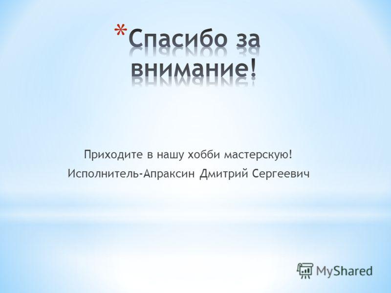 Приходите в нашу хобби мастерскую! Исполнитель-Апраксин Дмитрий Сергеевич