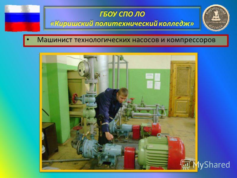 ГБОУ СПО ЛО «Киришский политехнический колледж» Машинист технологических насосов и компрессоров