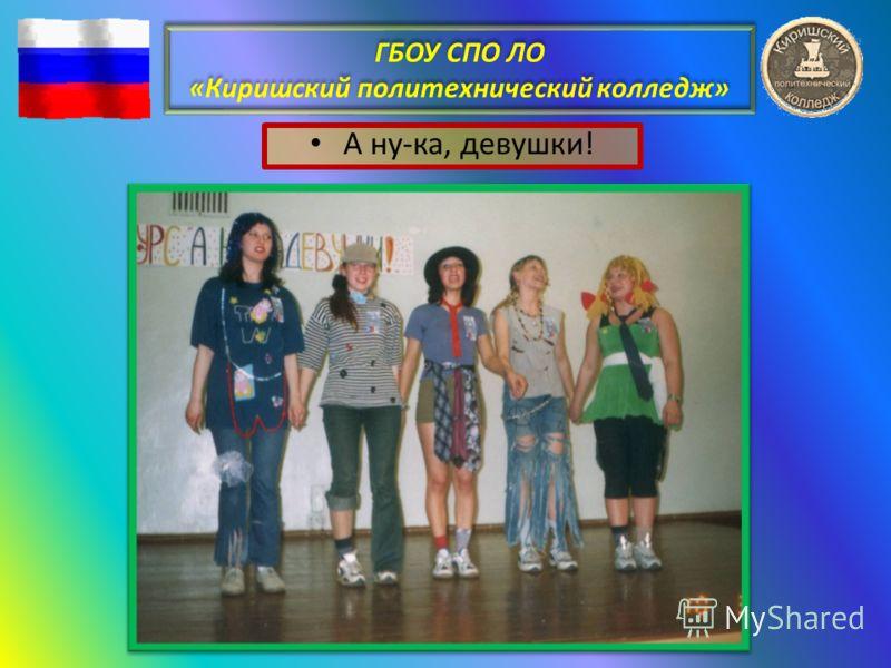 ГБОУ СПО ЛО «Киришский политехнический колледж» А ну-ка, девушки!