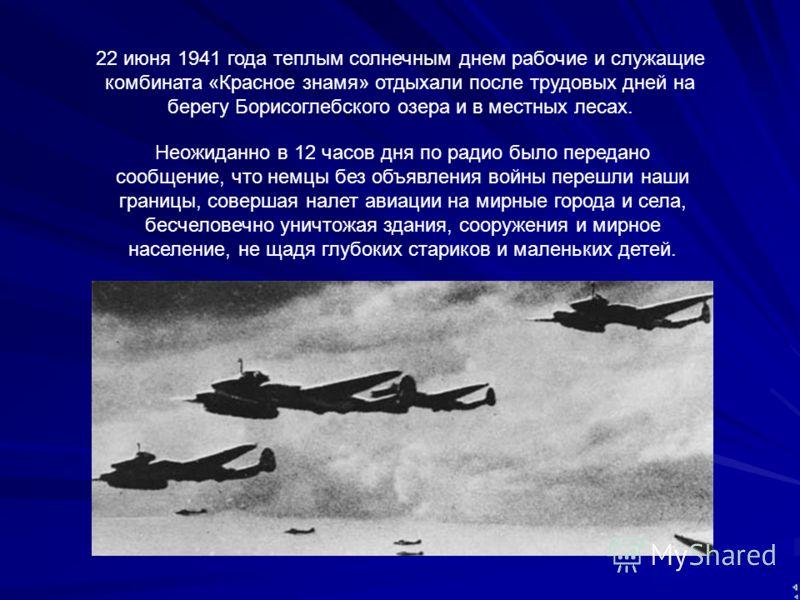 22 июня 1941 года теплым солнечным днем рабочие и служащие комбината «Красное знамя» отдыхали после трудовых дней на берегу Борисоглебского озера и в местных лесах. Неожиданно в 12 часов дня по радио было передано сообщение, что немцы без объявления