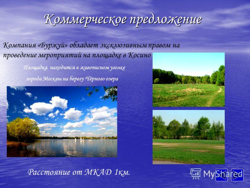 Коммерческое предложение Компания «Буржуй» обладает эксклюзивным правом на проведение мероприятий на площадке в Косино Площадка находится в живописном уголке города Москвы на берегу Чёрного озера. Расстояние от МКАД 1км.