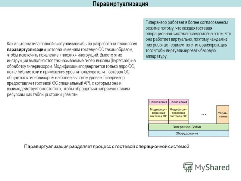 Паравиртуализация Паравиртуализация разделяет процесс с гостевой операционной системой Гипервизор работает в более согласованном режиме потому, что каждая гостевая операционная система осведомлена о том, что она работает виртуально, поэтому каждая из