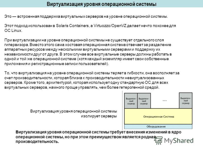 Виртуализация уровня операционной системы Это встроенная поддержка виртуальных серверов на уровне операционной системы. Этот подход использован в Solaris Containers, а Virtuozzo/OpenVZ делает нечто похожее для ОС Linux. При виртуализации на уровне оп