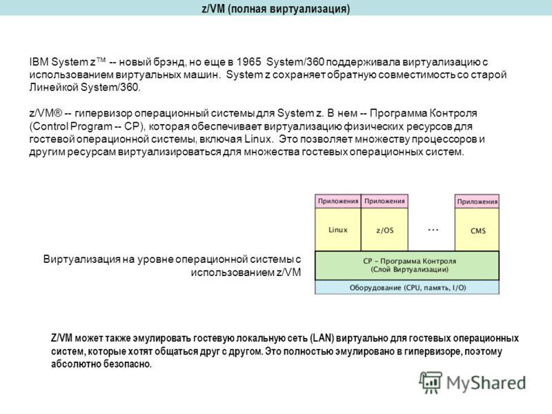 z/VM (полная виртуализация) IBM System z -- новый брэнд, но еще в 1965 System/360 поддерживала виртуализацию с использованием виртуальных машин. System z сохраняет обратную совместимость со старой Линейкой System/360. z/VM® -- гипервизор операционный