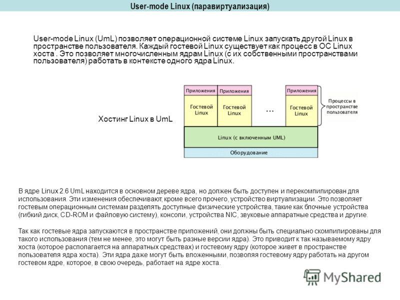 User-mode Linux (паравиртуализация) User-mode Linux (UmL) позволяет операционной системе Linux запускать другой Linux в пространстве пользователя. Каждый гостевой Linux существует как процесс в ОС Linux хоста. Это позволяет многочисленным ядрам Linux