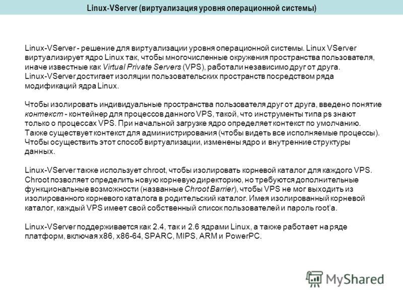 Linux-VServer (виртуализация уровня операционной системы) Linux-VServer - решение для виртуализации уровня операционной системы. Linux VServer виртуализирует ядро Linux так, чтобы многочисленные окружения пространства пользователя, иначе известные ка