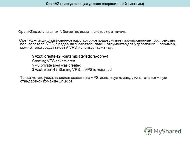 OpenVZ (виртуализация уровня операционной системы) OpenVZ похож на Linux-VServer, но имеет некоторые отличия. OpenVZ -- модифицированное ядро, которое поддерживает изолированные пространства пользователя, VPS, с рядом пользовательских инструментов дл