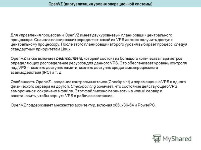 Для управления процессами OpenVZ имеет двухуровневый планировщик центрального процессора. Сначала планировщик определяет, какой из VPS должен получить доступ к центральному процессору. После этого планировщик второго уровня выбирает процесс, следуя с