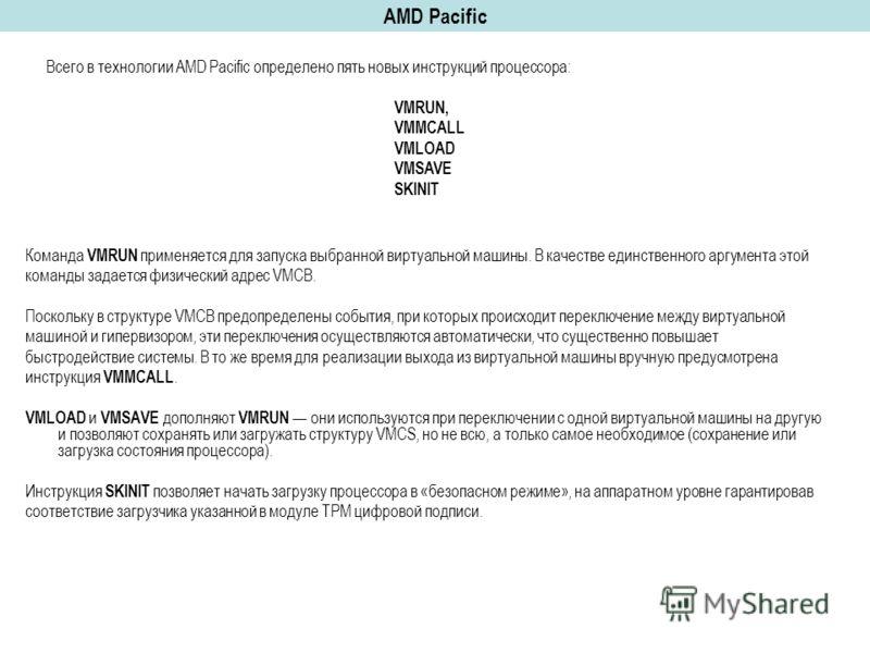 AMD Pacific Команда VMRUN применяется для запуска выбранной виртуальной машины. В качестве единственного аргумента этой команды задается физический адрес VMCВ. Поскольку в структуре VMCВ предопределены события, при которых происходит переключение меж