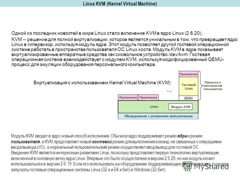 Linux KVM (Kernel Virtual Machine) Одной из последних новостей в мире Linux стало включение KVM в ядро Linux (2.6.20). KVM -- решение для полной виртуализации, которое является уникальным в том, что превращает ядро Linux в гипервизор, используя модул