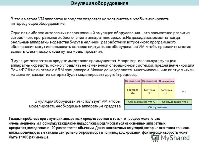 Эмуляция оборудования В этом методе VM аппаратных средств создается на хост-системе, чтобы эмулировать интересующее оборудование. Одно из наиболее интересных использований эмуляции оборудования – это совместное развитие встроенного программного обесп