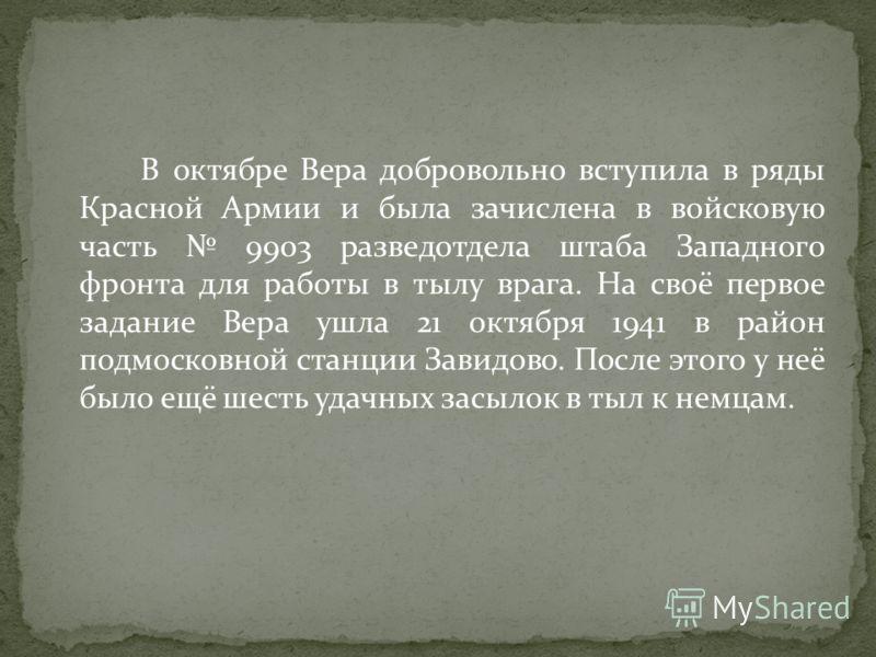 В октябре Вера добровольно вступила в ряды Красной Армии и была зачислена в войсковую часть 9903 разведотдела штаба Западного фронта для работы в тылу врага. На своё первое задание Вера ушла 21 октября 1941 в район подмосковной станции Завидово. Посл
