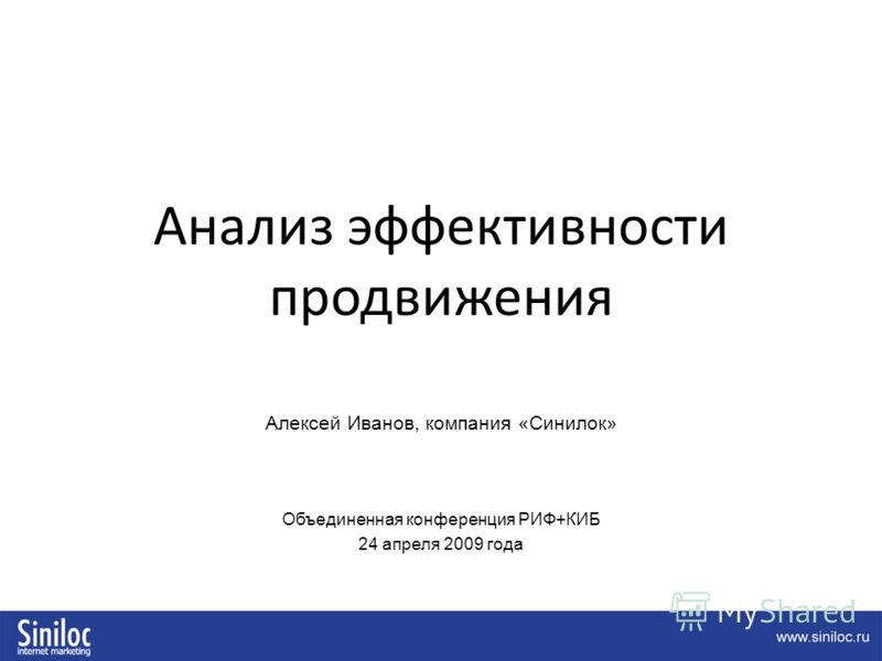 Анализ эффективности продвижения Алексей Иванов, компания «Синилок» Объединенная конференция РИФ+КИБ 24 апреля 2009 года