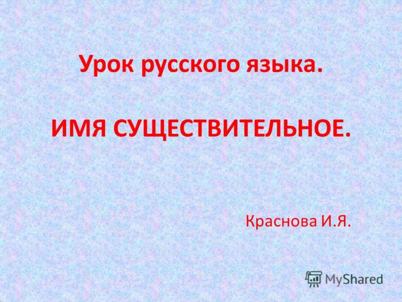 Урок русского языка. ИМЯ СУЩЕСТВИТЕЛЬНОЕ. Краснова И.Я.