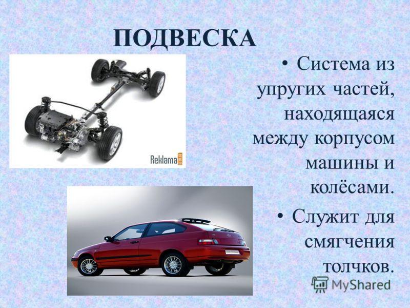 ПОДВЕСКА Система из упругих частей, находящаяся между корпусом машины и колёсами. Служит для смягчения толчков.
