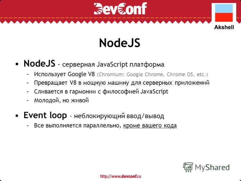 NodeJS NodeJS – серверная JavaScript платформа –Использует Google V8 (Chromium: Google Chrome, Chrome OS, etc.) –Превращает V8 в мощную машину для серверных приложений –Сливается в гармонии с философией JavaScript –Молодой, но живой Event loop - небл