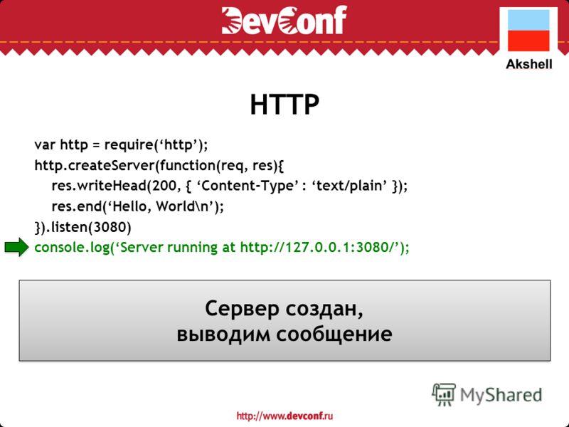 HTTP var http = require(http); http.createServer(function(req, res){ res.writeHead(200, { Content-Type : text/plain }); res.end(Hello, World\n); }).listen(3080) console.log(Server running at http://127.0.0.1:3080/); Сервер создан, выводим сообщение С