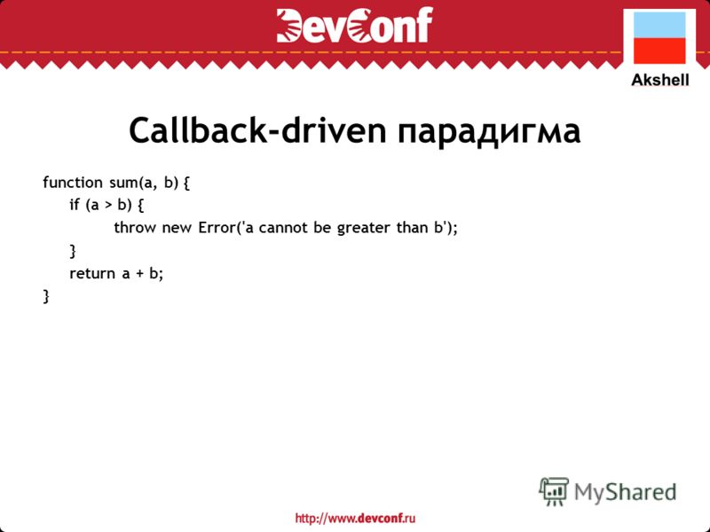 Callback-driven парадигма function sum(a, b) { if (a > b) { throw new Error('a cannot be greater than b'); } return a + b; }