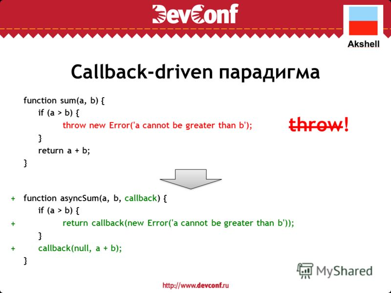 Callback-driven парадигма function sum(a, b) { if (a > b) { throw new Error('a cannot be greater than b'); } return a + b; } function asyncSum(a, b, callback) { if (a > b) { return callback(new Error('a cannot be greater than b')); } callback(null, a