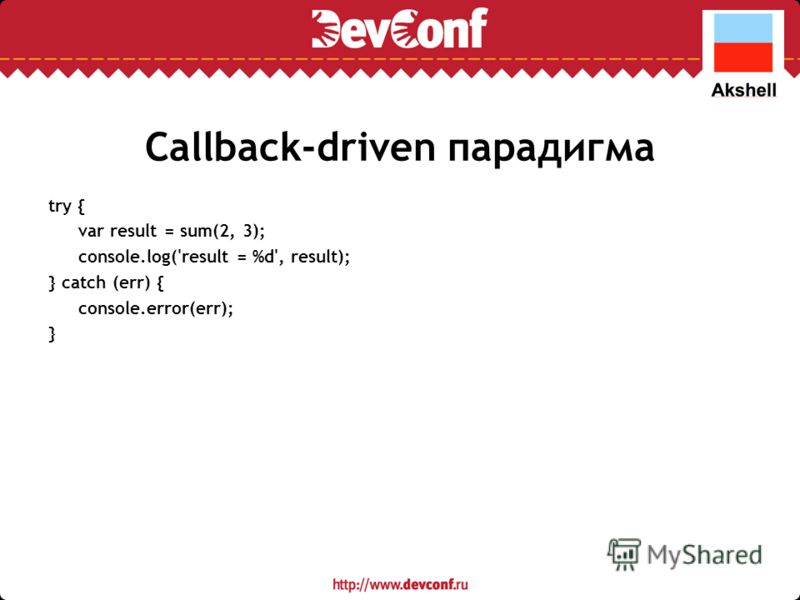 Callback-driven парадигма try { var result = sum(2, 3); console.log('result = %d', result); } catch (err) { console.error(err); }
