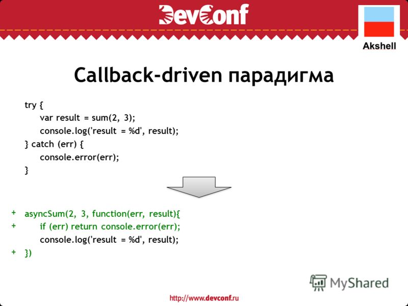 Callback-driven парадигма try { var result = sum(2, 3); console.log('result = %d', result); } catch (err) { console.error(err); } asyncSum(2, 3, function(err, result){ if (err) return console.error(err); console.log('result = %d', result); }) ++++++